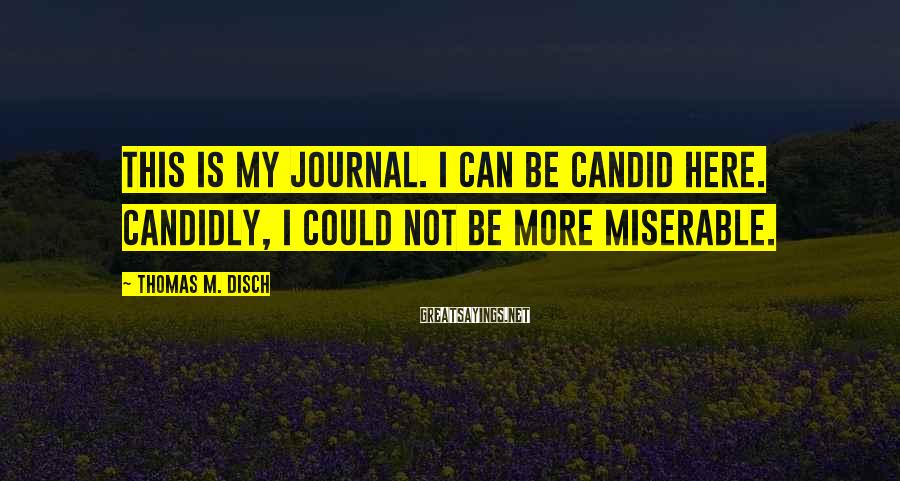 Thomas M. Disch Sayings: This is my journal. I can be candid here. Candidly, I could not be more