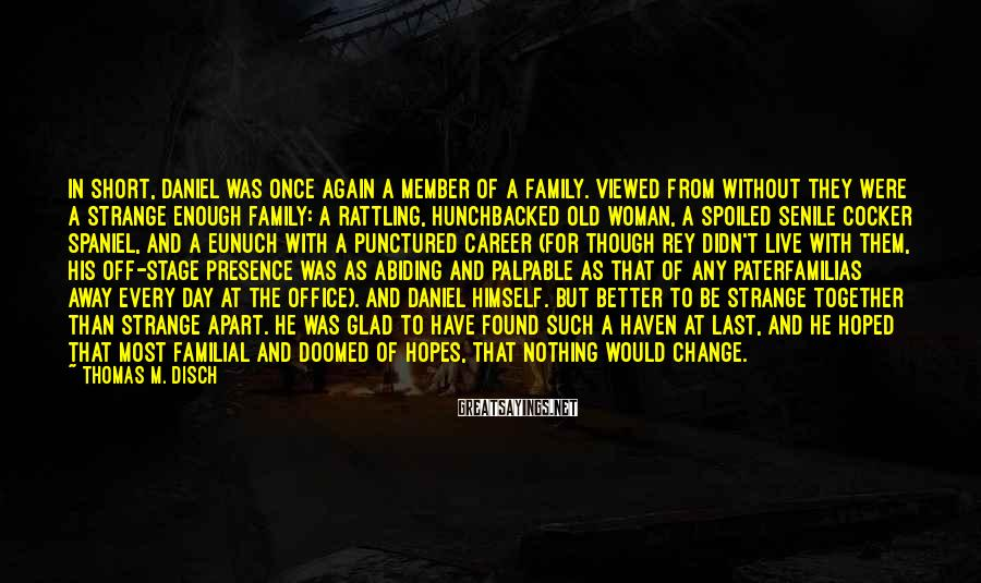 Thomas M. Disch Sayings: In short, Daniel was once again a member of a family. Viewed from without they