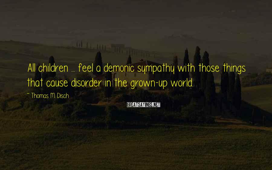 Thomas M. Disch Sayings: All children ... feel a demonic sympathy with those things that cause disorder in the