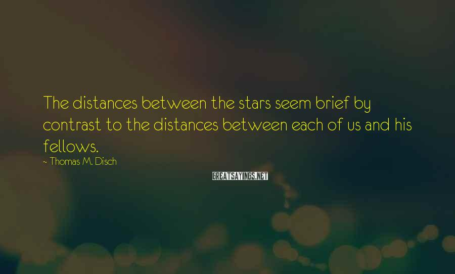 Thomas M. Disch Sayings: The distances between the stars seem brief by contrast to the distances between each of