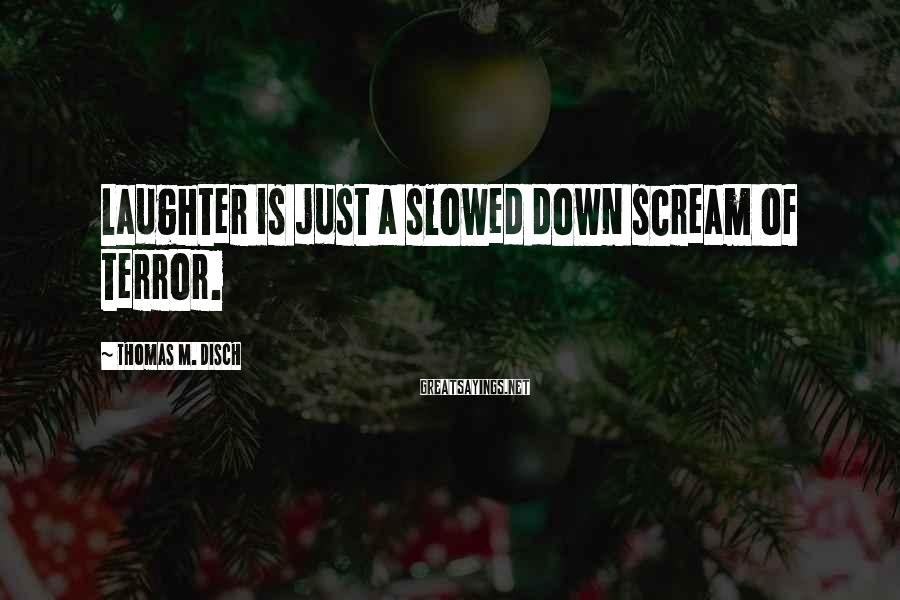 Thomas M. Disch Sayings: Laughter is just a slowed down scream of terror.