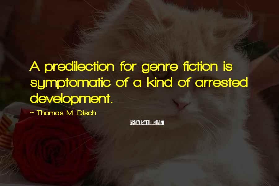 Thomas M. Disch Sayings: A predilection for genre fiction is symptomatic of a kind of arrested development.