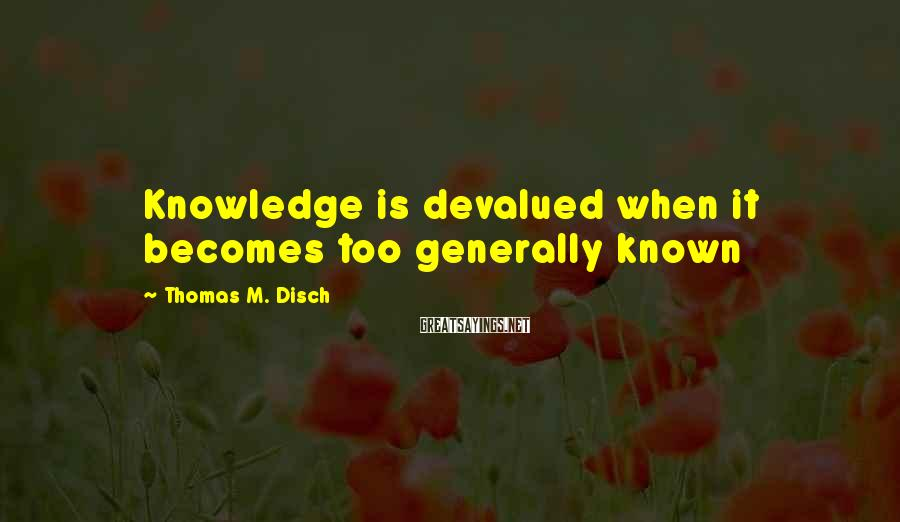 Thomas M. Disch Sayings: Knowledge is devalued when it becomes too generally known