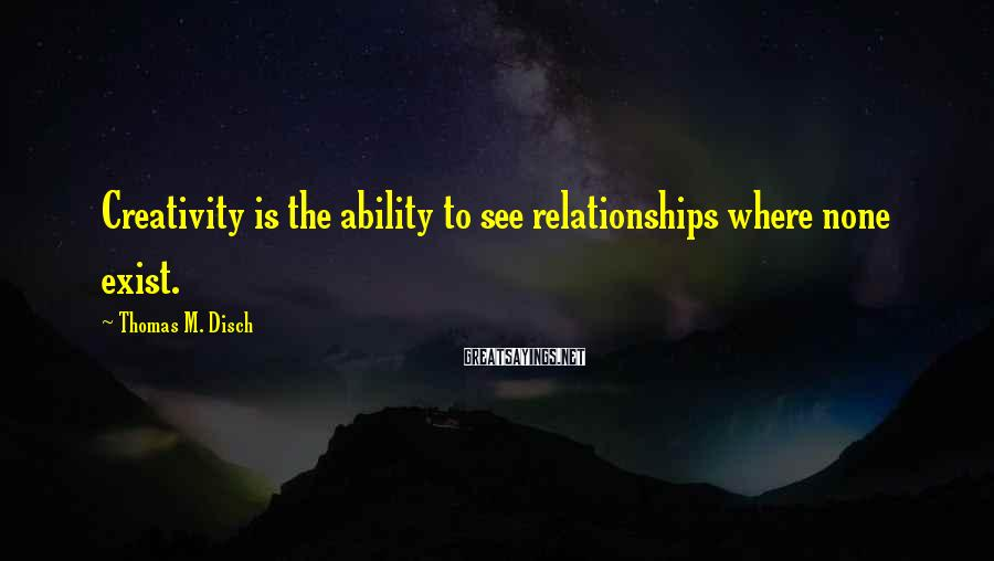 Thomas M. Disch Sayings: Creativity is the ability to see relationships where none exist.