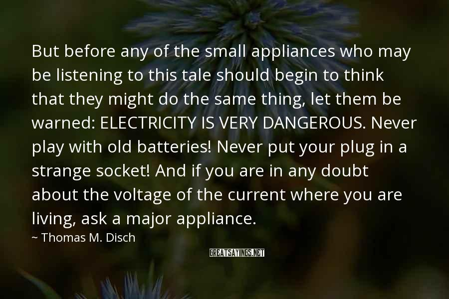 Thomas M. Disch Sayings: But before any of the small appliances who may be listening to this tale should
