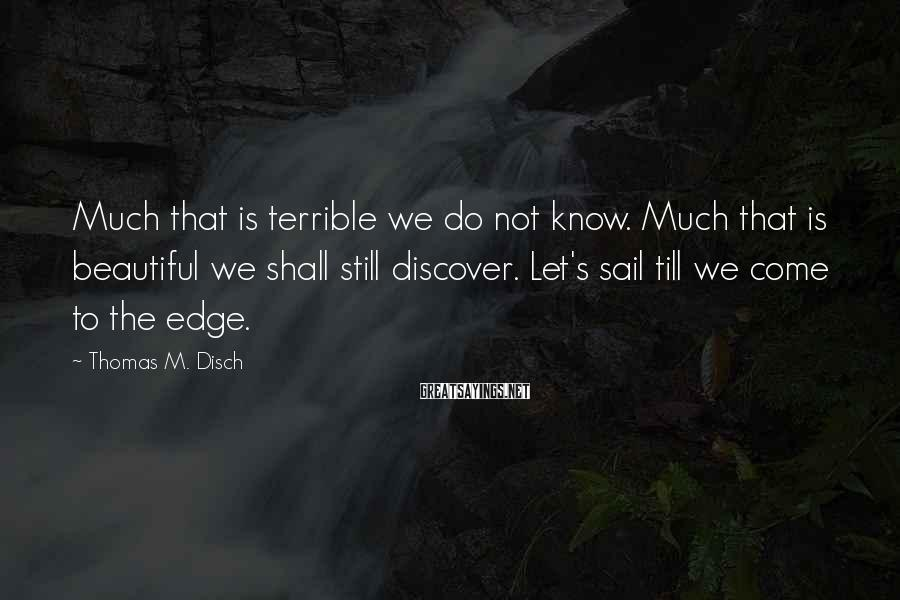 Thomas M. Disch Sayings: Much that is terrible we do not know. Much that is beautiful we shall still