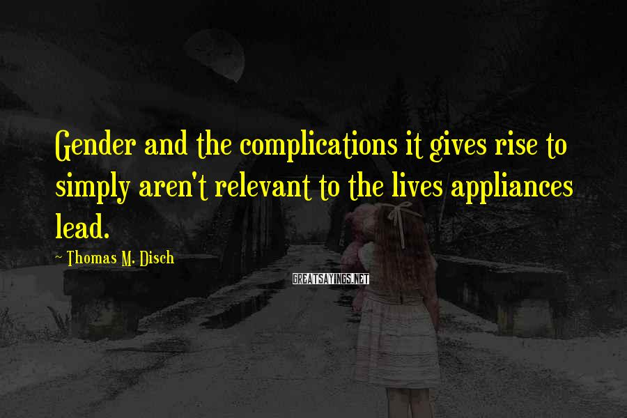 Thomas M. Disch Sayings: Gender and the complications it gives rise to simply aren't relevant to the lives appliances