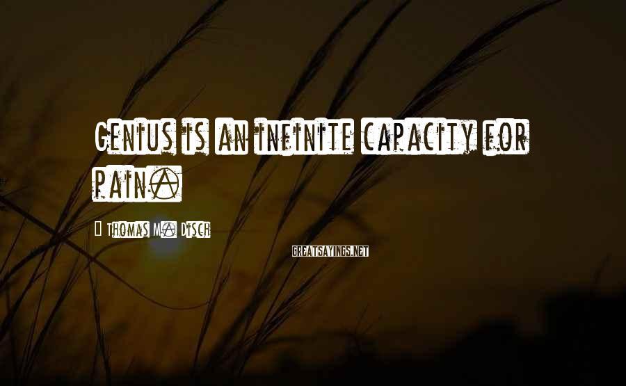 Thomas M. Disch Sayings: Genius is an infinite capacity for pain.