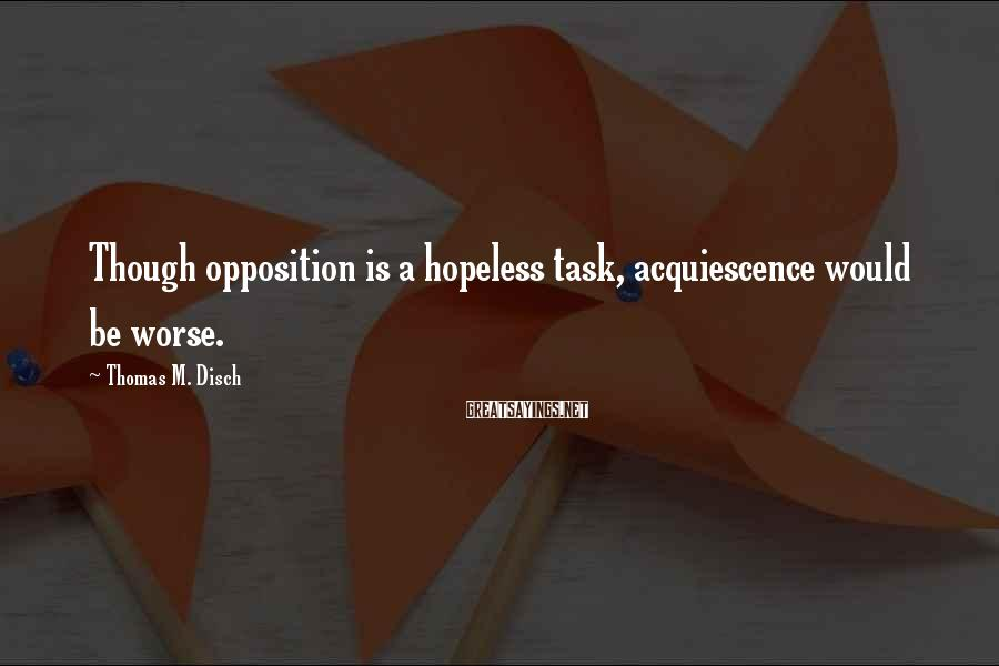 Thomas M. Disch Sayings: Though opposition is a hopeless task, acquiescence would be worse.
