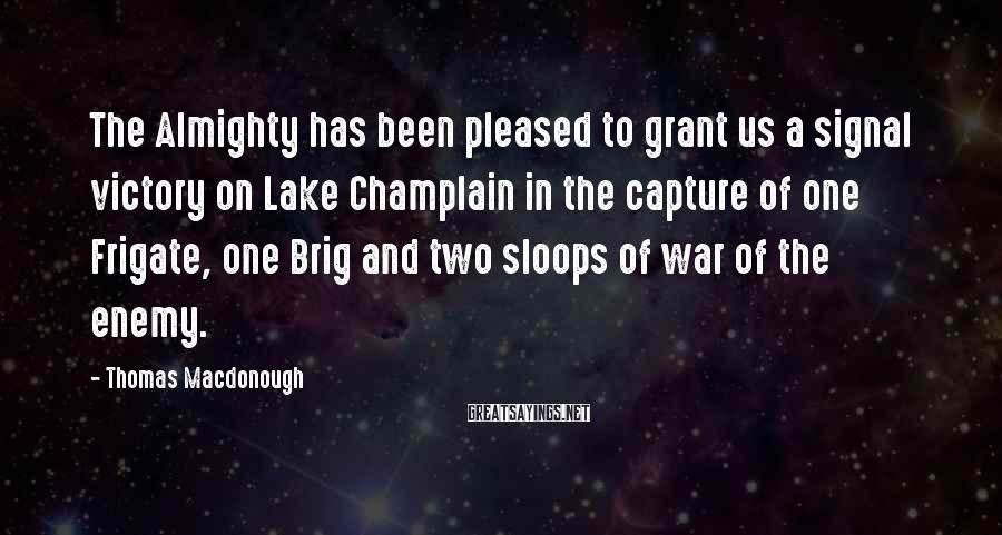 Thomas Macdonough Sayings: The Almighty has been pleased to grant us a signal victory on Lake Champlain in