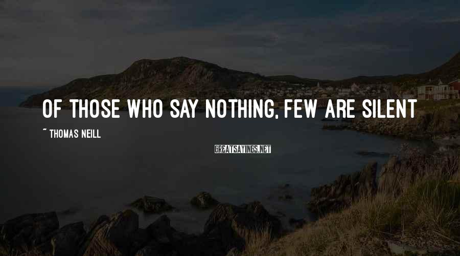 Thomas Neill Sayings: Of those who say nothing, few are silent