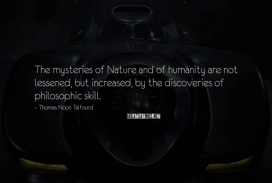 Thomas Noon Talfourd Sayings: The mysteries of Nature and of humanity are not lessened, but increased, by the discoveries