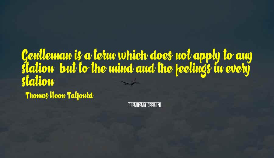 Thomas Noon Talfourd Sayings: Gentleman is a term which does not apply to any station, but to the mind