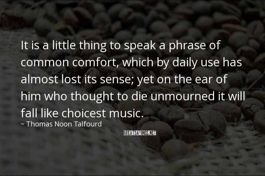 Thomas Noon Talfourd Sayings: It is a little thing to speak a phrase of common comfort, which by daily