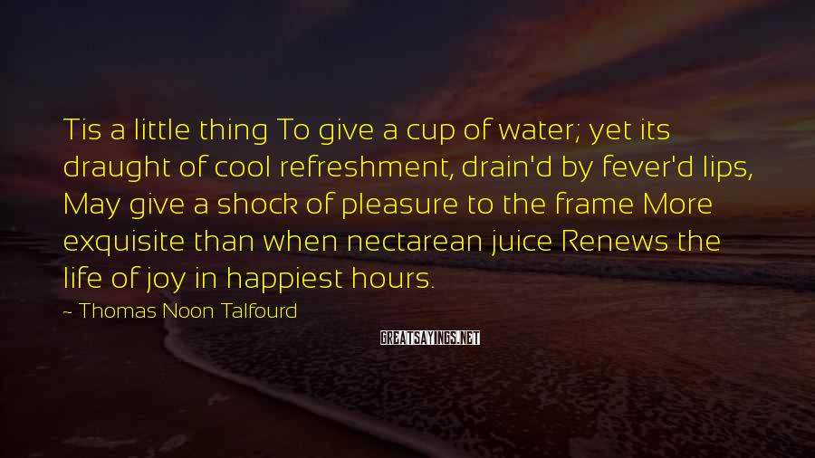 Thomas Noon Talfourd Sayings: Tis a little thing To give a cup of water; yet its draught of cool