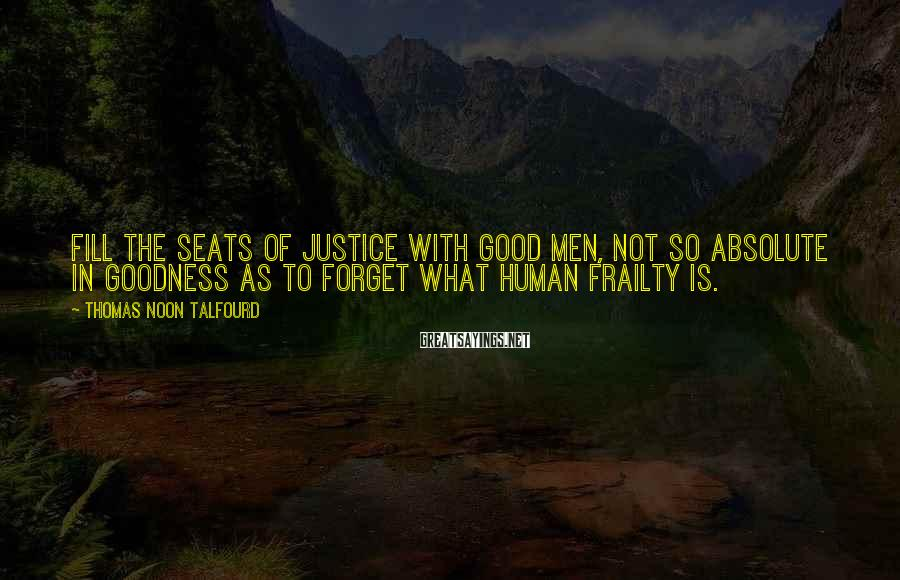 Thomas Noon Talfourd Sayings: Fill the seats of justice with good men, not so absolute in goodness as to