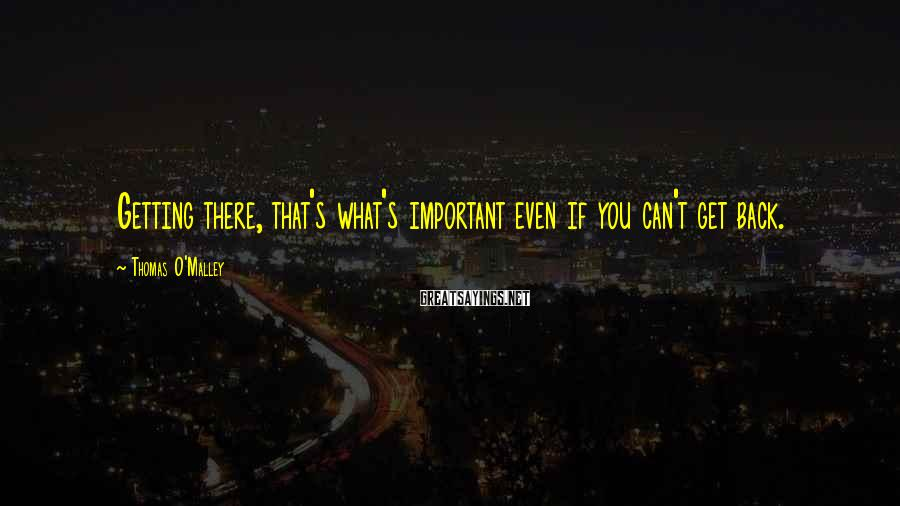 Thomas O'Malley Sayings: Getting there, that's what's important even if you can't get back.
