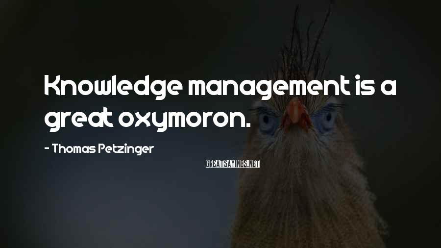 Thomas Petzinger Sayings: Knowledge management is a great oxymoron.