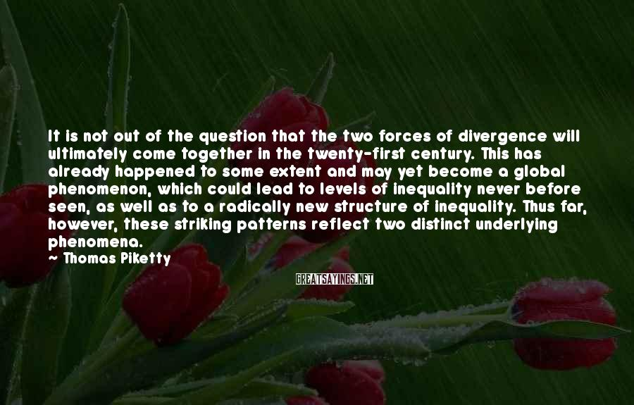 Thomas Piketty Sayings: It is not out of the question that the two forces of divergence will ultimately