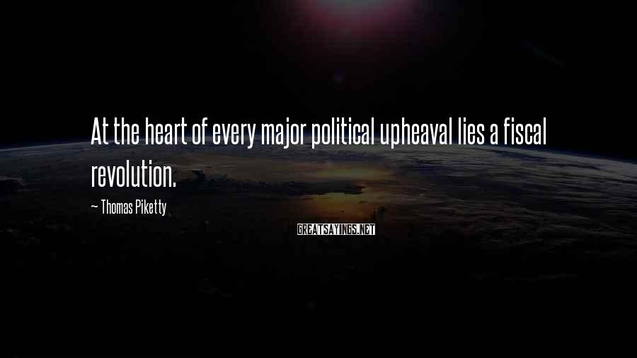 Thomas Piketty Sayings: At the heart of every major political upheaval lies a fiscal revolution.
