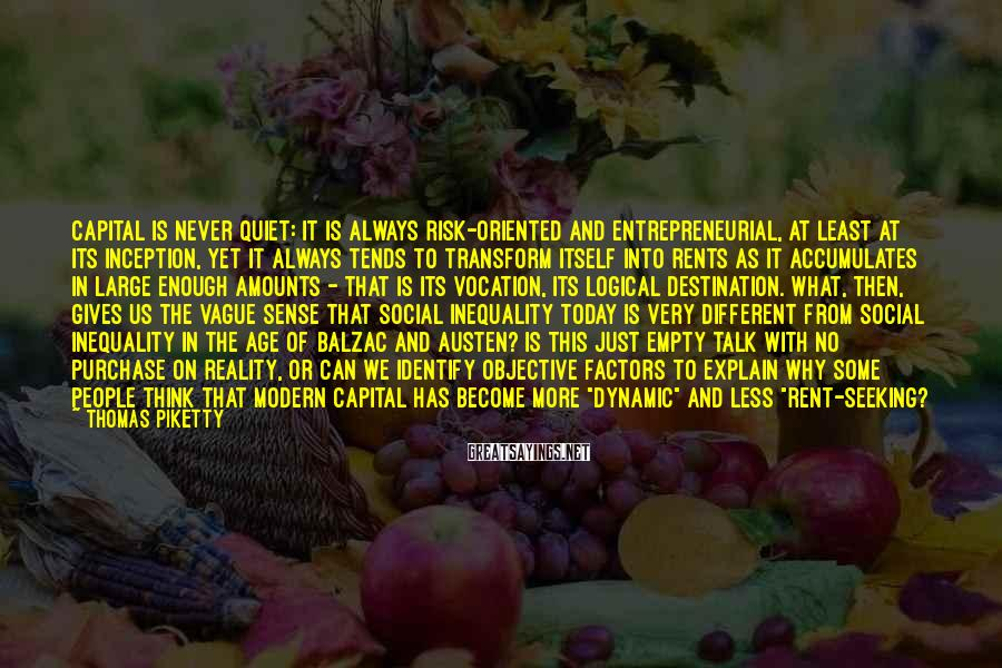 Thomas Piketty Sayings: Capital is never quiet: it is always risk-oriented and entrepreneurial, at least at its inception,