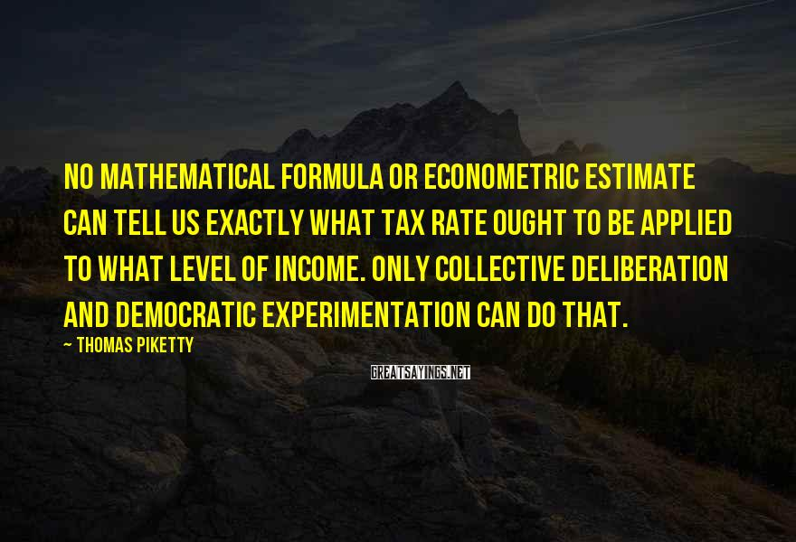 Thomas Piketty Sayings: no mathematical formula or econometric estimate can tell us exactly what tax rate ought to