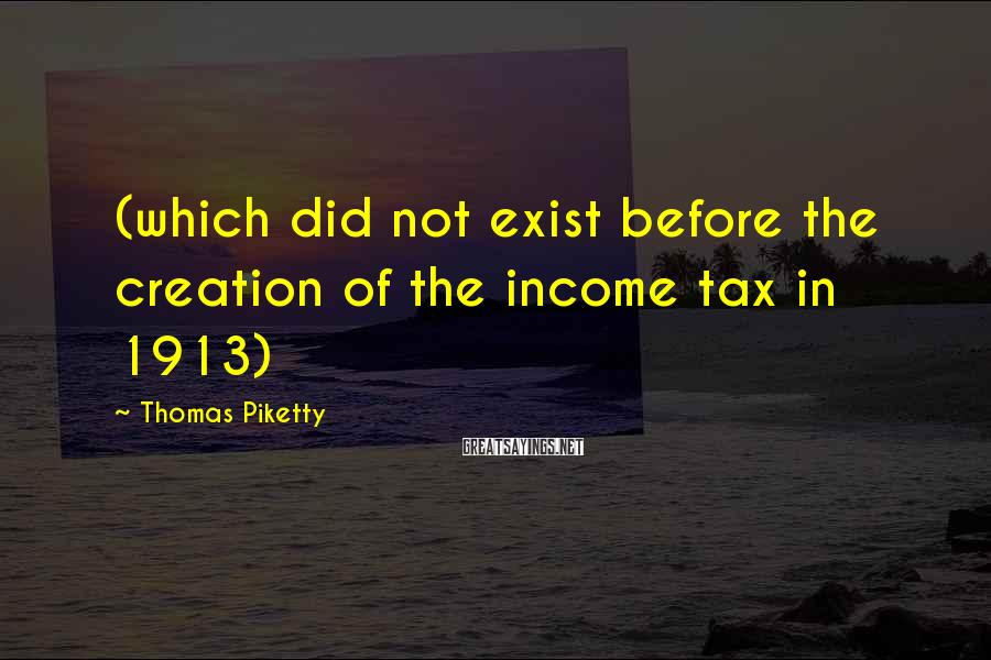 Thomas Piketty Sayings: (which did not exist before the creation of the income tax in 1913)