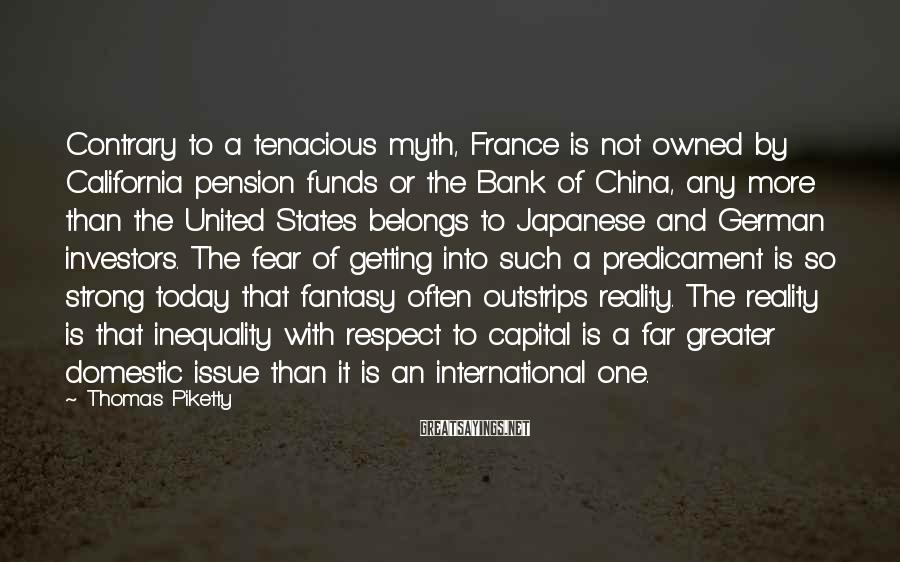 Thomas Piketty Sayings: Contrary to a tenacious myth, France is not owned by California pension funds or the