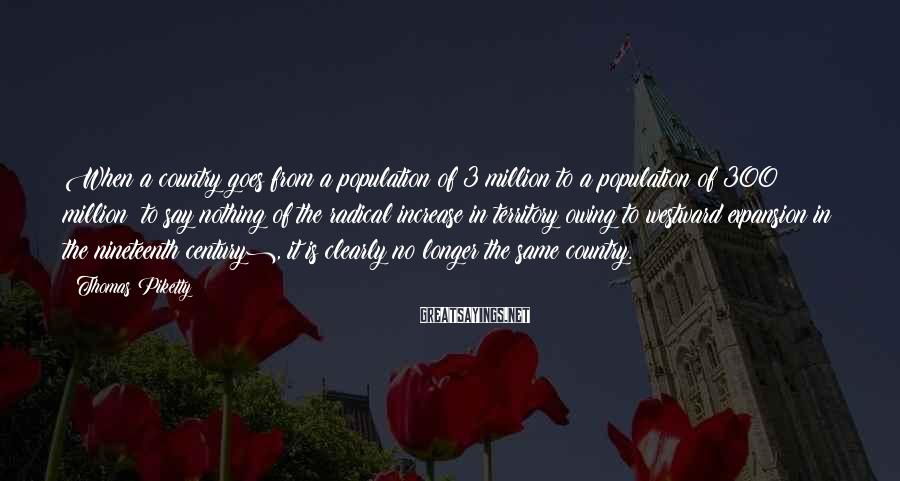 Thomas Piketty Sayings: When a country goes from a population of 3 million to a population of 300