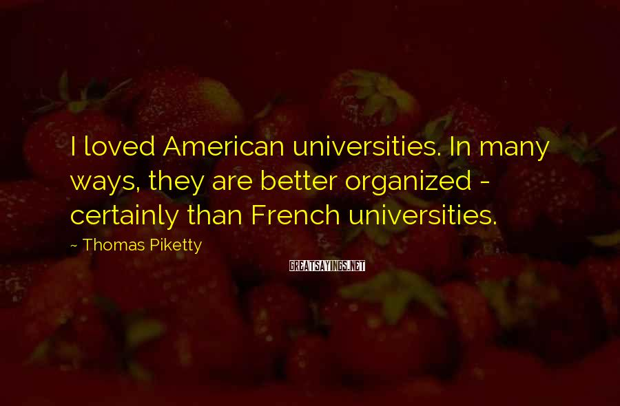 Thomas Piketty Sayings: I loved American universities. In many ways, they are better organized - certainly than French