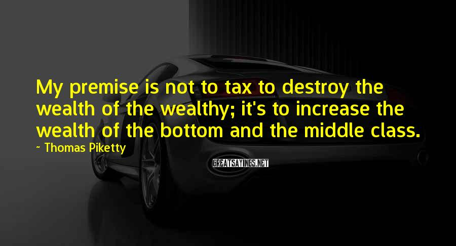 Thomas Piketty Sayings: My premise is not to tax to destroy the wealth of the wealthy; it's to