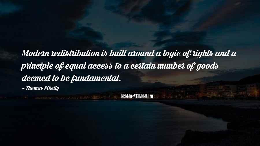 Thomas Piketty Sayings: Modern redistribution is built around a logic of rights and a principle of equal access