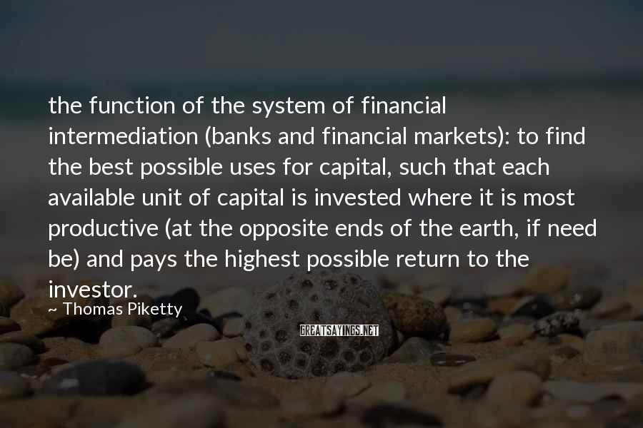 Thomas Piketty Sayings: the function of the system of financial intermediation (banks and financial markets): to find the