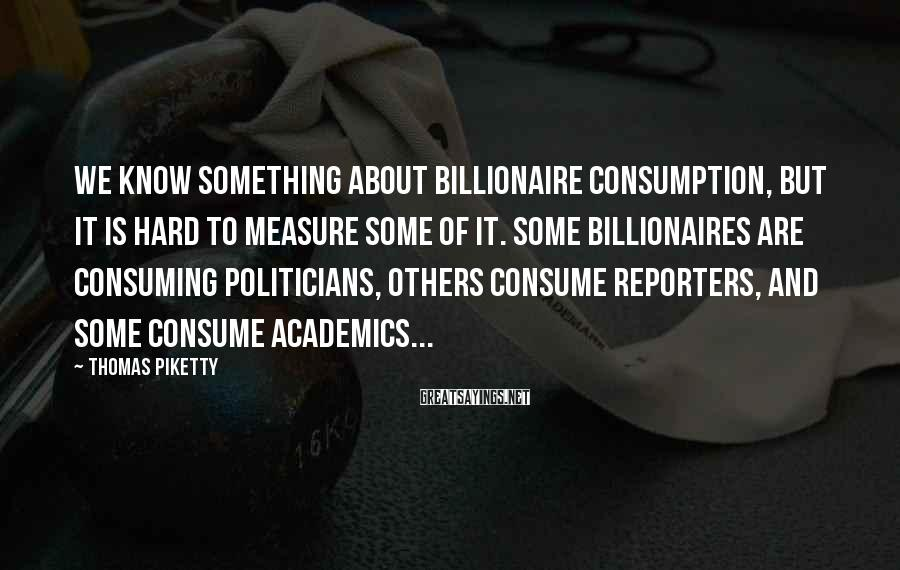 Thomas Piketty Sayings: We know something about billionaire consumption, but it is hard to measure some of it.