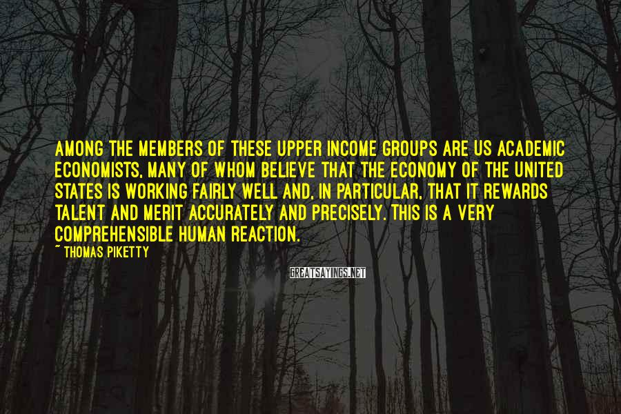 Thomas Piketty Sayings: Among the members of these upper income groups are US academic economists, many of whom