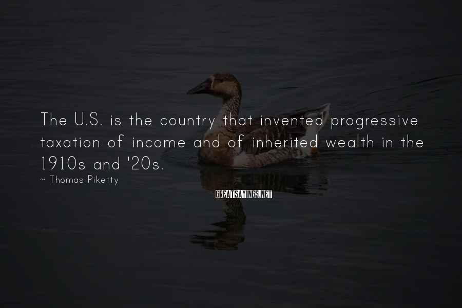 Thomas Piketty Sayings: The U.S. is the country that invented progressive taxation of income and of inherited wealth