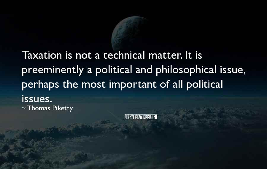 Thomas Piketty Sayings: Taxation is not a technical matter. It is preeminently a political and philosophical issue, perhaps