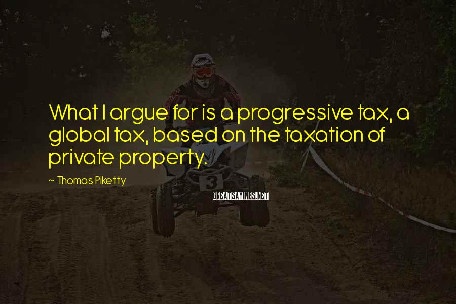 Thomas Piketty Sayings: What I argue for is a progressive tax, a global tax, based on the taxation