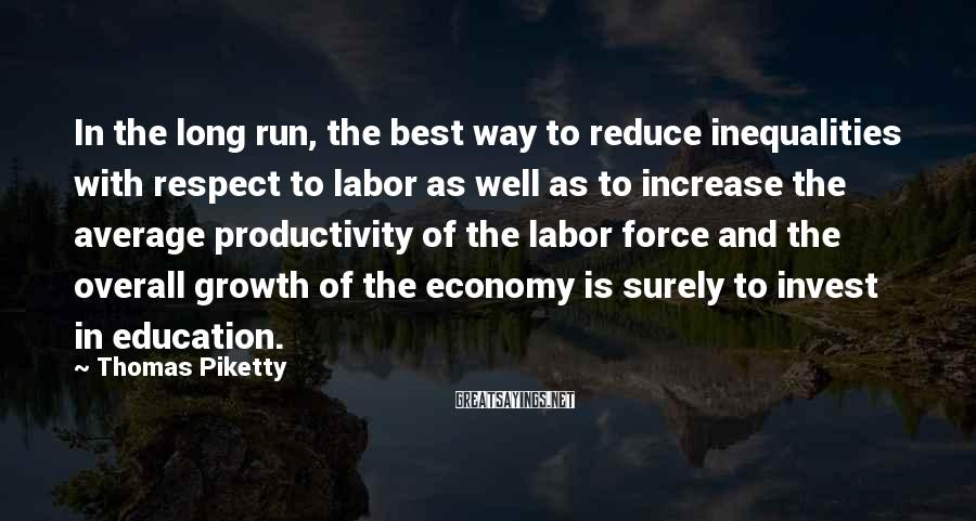 Thomas Piketty Sayings: In the long run, the best way to reduce inequalities with respect to labor as