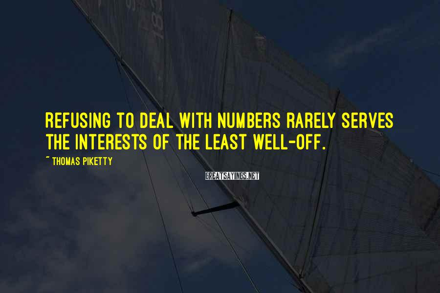 Thomas Piketty Sayings: Refusing to deal with numbers rarely serves the interests of the least well-off.