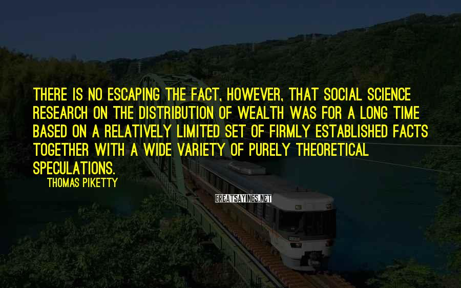 Thomas Piketty Sayings: There is no escaping the fact, however, that social science research on the distribution of