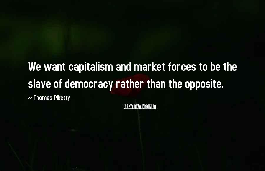 Thomas Piketty Sayings: We want capitalism and market forces to be the slave of democracy rather than the