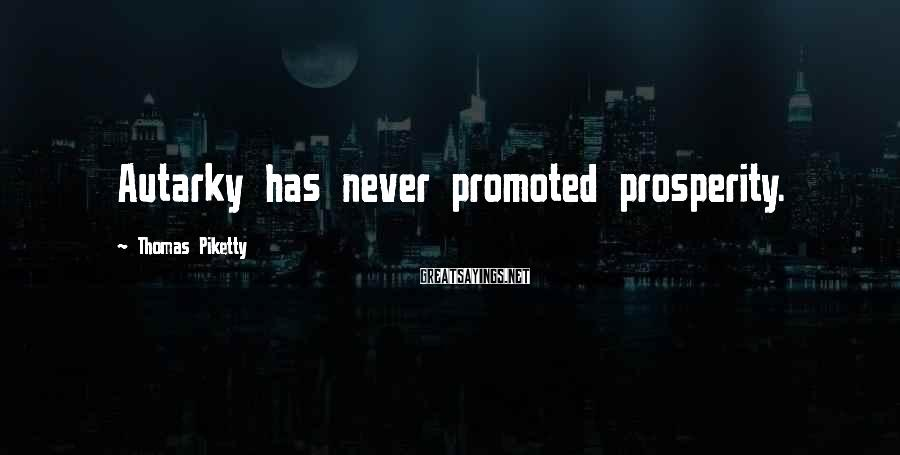 Thomas Piketty Sayings: Autarky has never promoted prosperity.