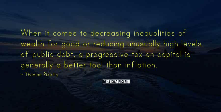 Thomas Piketty Sayings: When it comes to decreasing inequalities of wealth for good or reducing unusually high levels