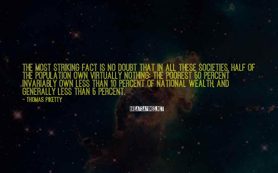 Thomas Piketty Sayings: The most striking fact is no doubt that in all these societies, half of the