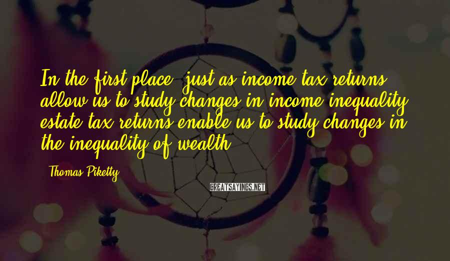 Thomas Piketty Sayings: In the first place, just as income tax returns allow us to study changes in