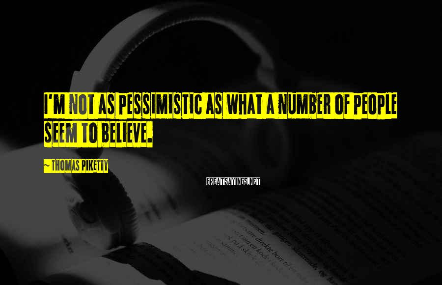 Thomas Piketty Sayings: I'm not as pessimistic as what a number of people seem to believe.