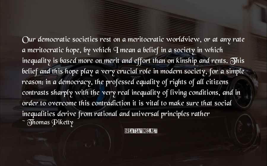 Thomas Piketty Sayings: Our democratic societies rest on a meritocratic worldview, or at any rate a meritocratic hope,