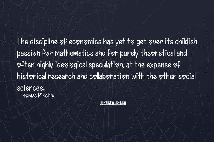 Thomas Piketty Sayings: The discipline of economics has yet to get over its childish passion for mathematics and