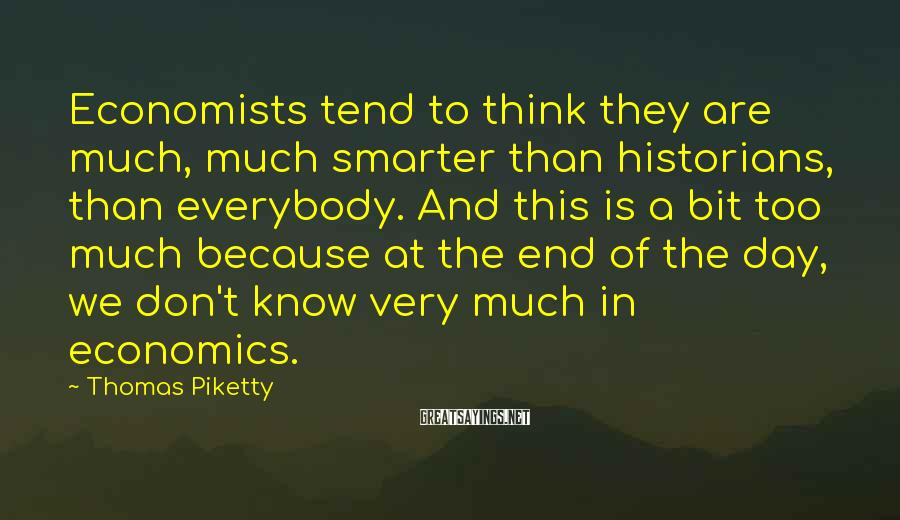 Thomas Piketty Sayings: Economists tend to think they are much, much smarter than historians, than everybody. And this